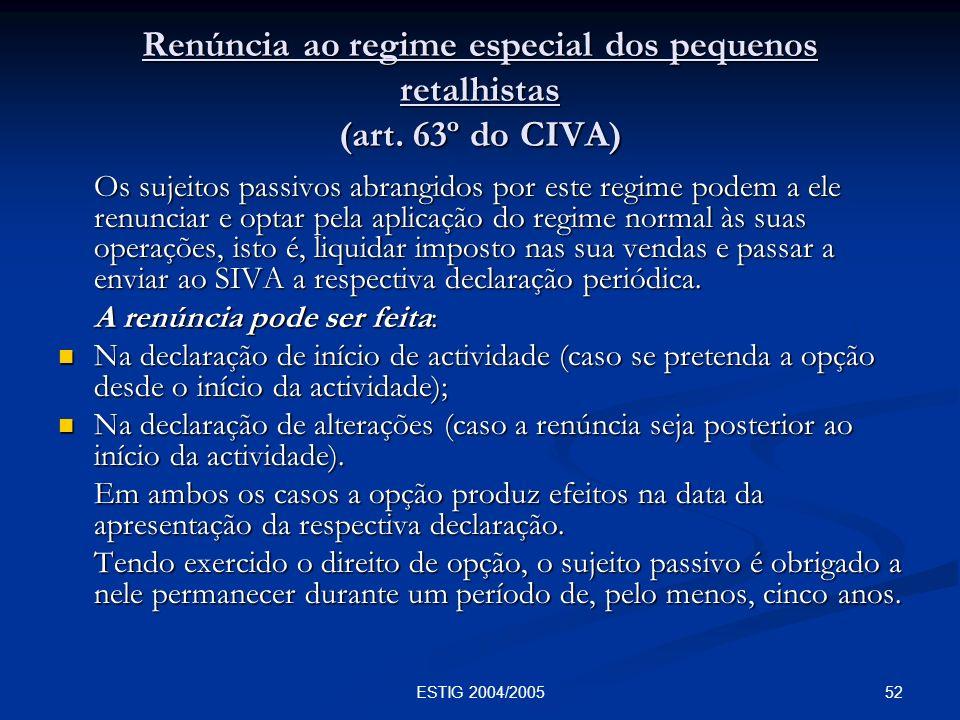 52ESTIG 2004/2005 Renúncia ao regime especial dos pequenos retalhistas (art. 63º do CIVA) Os sujeitos passivos abrangidos por este regime podem a ele