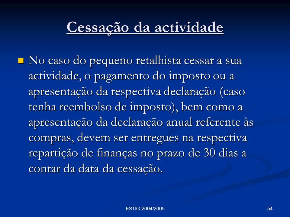 54ESTIG 2004/2005 Cessação da actividade No caso do pequeno retalhista cessar a sua actividade, o pagamento do imposto ou a apresentação da respectiva