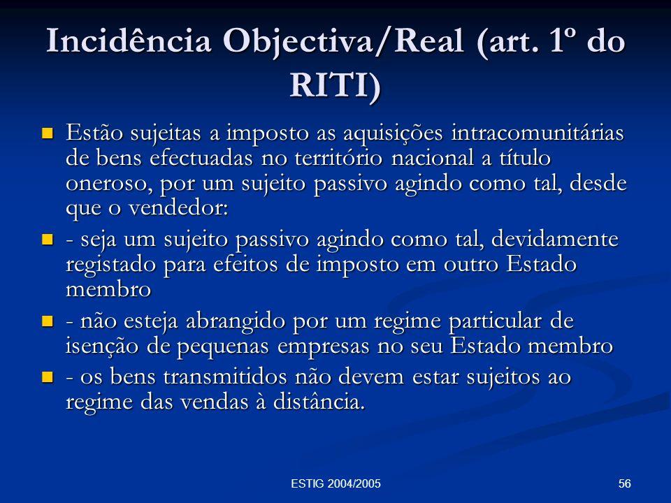 56ESTIG 2004/2005 Incidência Objectiva/Real (art. 1º do RITI) Estão sujeitas a imposto as aquisições intracomunitárias de bens efectuadas no territóri