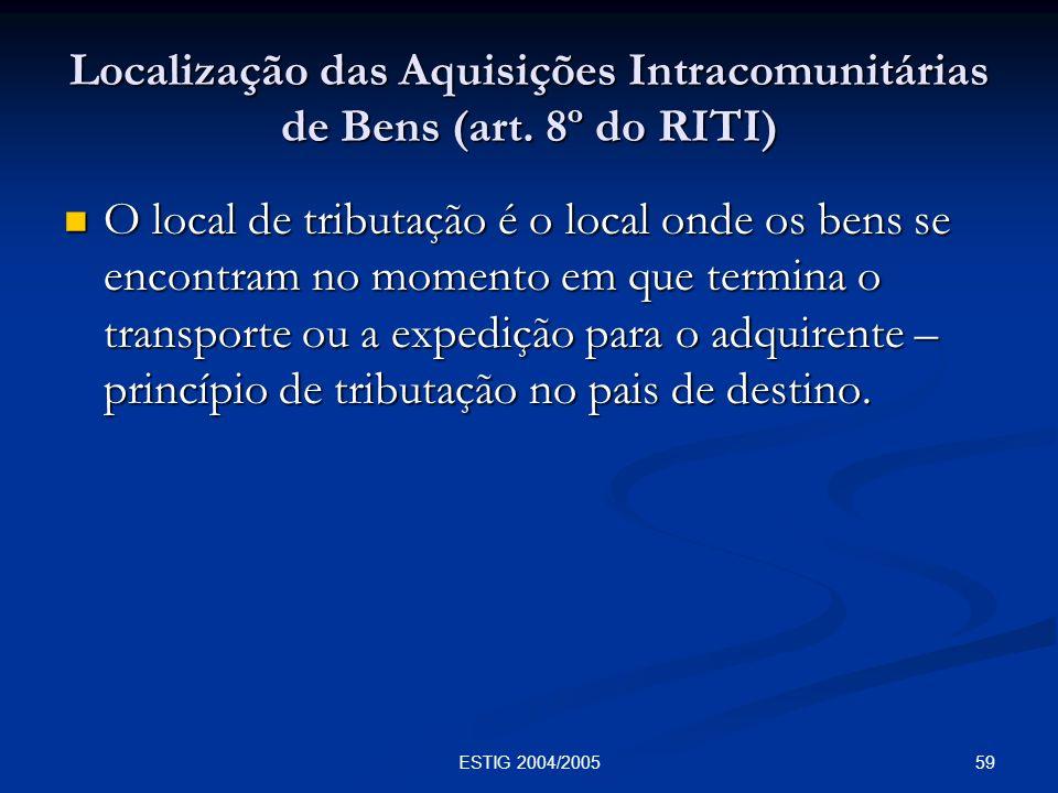 59ESTIG 2004/2005 Localização das Aquisições Intracomunitárias de Bens (art. 8º do RITI) O local de tributação é o local onde os bens se encontram no