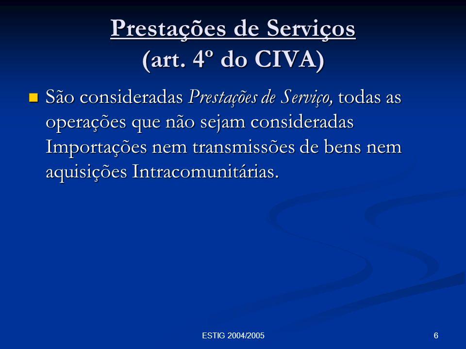 6ESTIG 2004/2005 Prestações de Serviços (art. 4º do CIVA) São consideradas Prestações de Serviço, todas as operações que não sejam consideradas Import