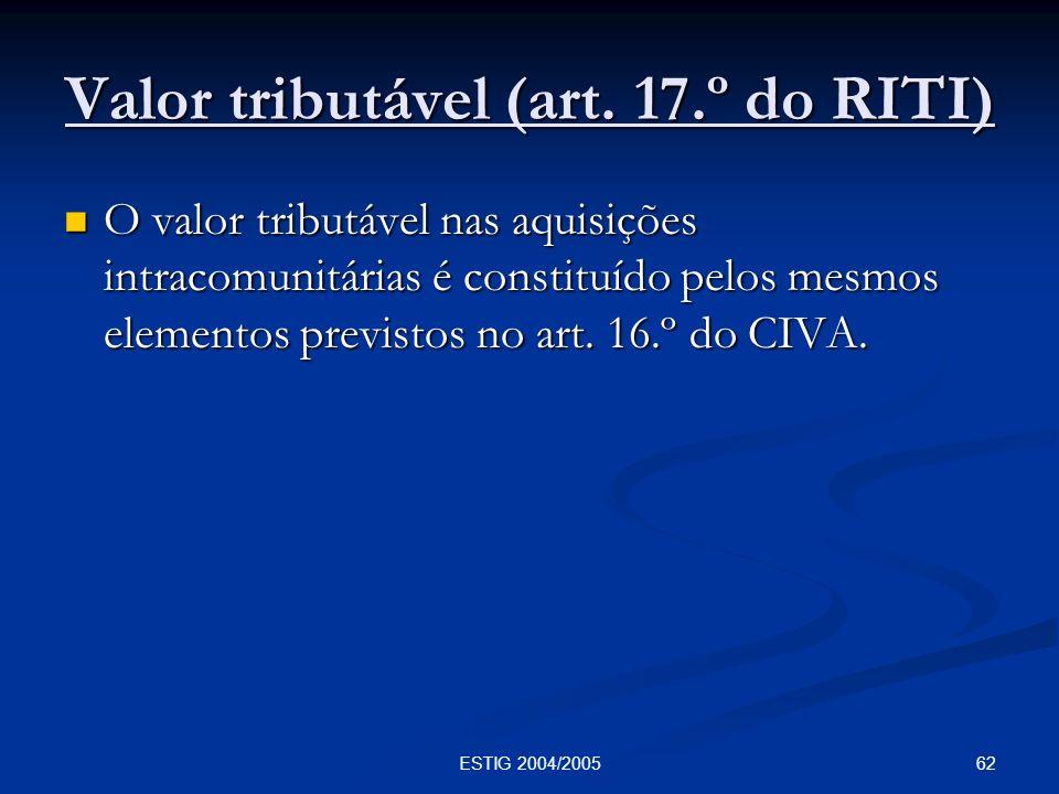 62ESTIG 2004/2005 Valor tributável (art. 17.º do RITI) O valor tributável nas aquisições intracomunitárias é constituído pelos mesmos elementos previs