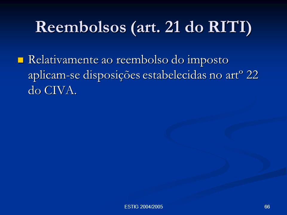 66ESTIG 2004/2005 Reembolsos (art. 21 do RITI) Relativamente ao reembolso do imposto aplicam-se disposições estabelecidas no artº 22 do CIVA. Relativa