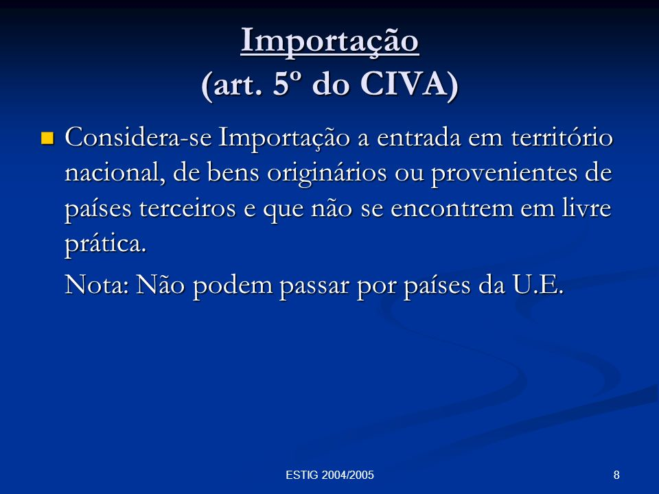 8ESTIG 2004/2005 Importação (art. 5º do CIVA) Considera-se Importação a entrada em território nacional, de bens originários ou provenientes de países
