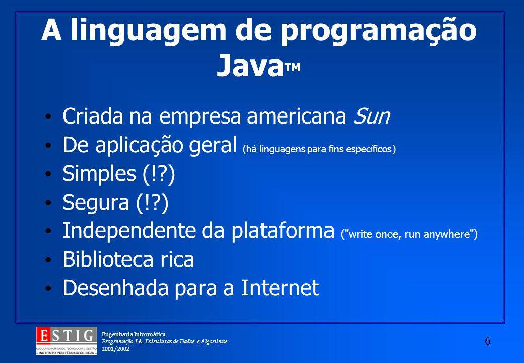 Engenharia Informática Programação I & Estruturas de Dados e Algoritmos 2001/2002 6 A linguagem de programação Java TM Criada na empresa americana Sun