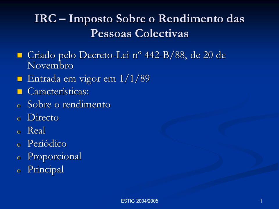 1ESTIG 2004/2005 IRC – Imposto Sobre o Rendimento das Pessoas Colectivas Criado pelo Decreto-Lei nº 442-B/88, de 20 de Novembro Criado pelo Decreto-Le