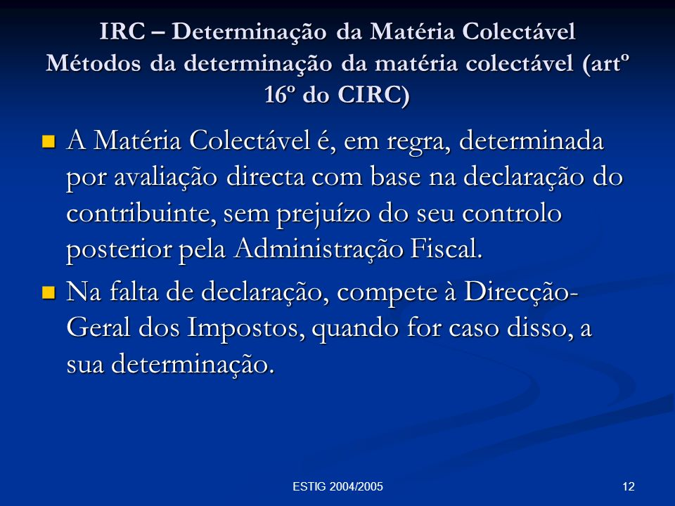 12ESTIG 2004/2005 IRC – Determinação da Matéria Colectável Métodos da determinação da matéria colectável (artº 16º do CIRC) A Matéria Colectável é, em