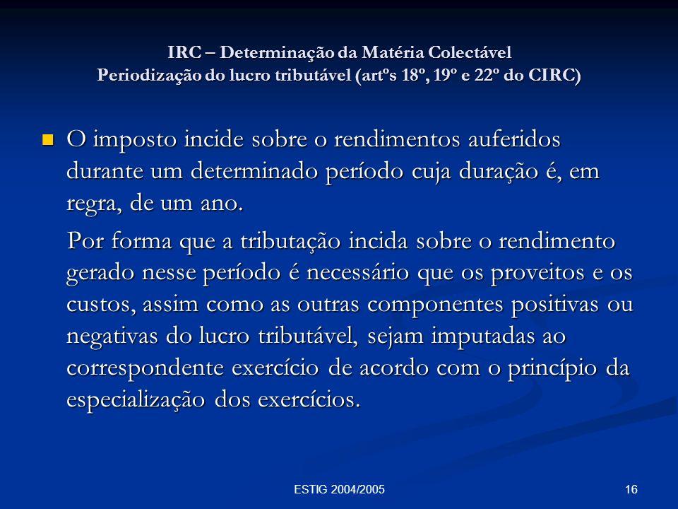 16ESTIG 2004/2005 IRC – Determinação da Matéria Colectável Periodização do lucro tributável (artºs 18º, 19º e 22º do CIRC) O imposto incide sobre o re