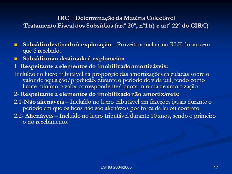 17ESTIG 2004/2005 IRC – Determinação da Matéria Colectável Tratamento Fiscal dos Subsídios (artº 20º, nº1 h) e artº 22º do CIRC) Subsídio destinado à