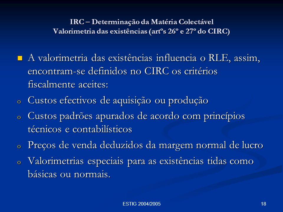 18ESTIG 2004/2005 IRC – Determinação da Matéria Colectável Valorimetria das existências (artºs 26º e 27º do CIRC) A valorimetria das existências influ