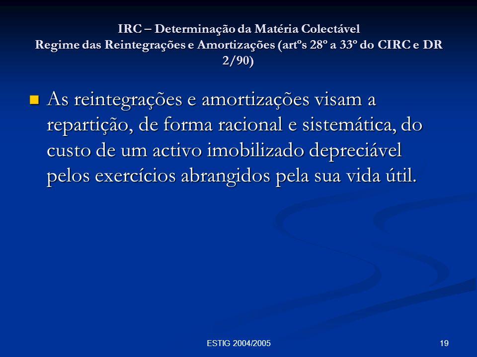 19ESTIG 2004/2005 IRC – Determinação da Matéria Colectável Regime das Reintegrações e Amortizações (artºs 28º a 33º do CIRC e DR 2/90) As reintegraçõe