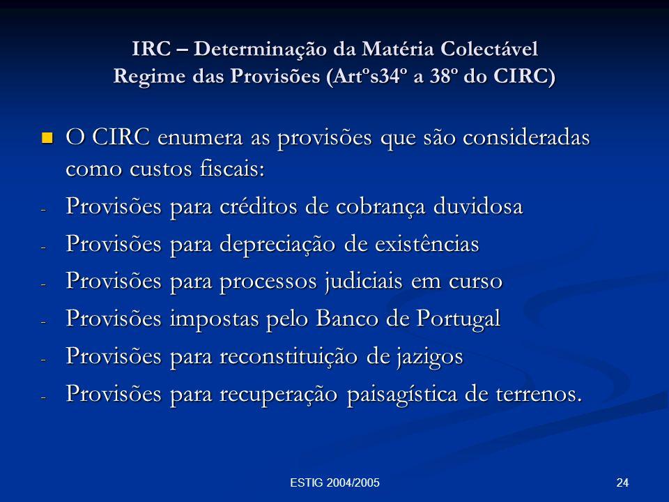 24ESTIG 2004/2005 IRC – Determinação da Matéria Colectável Regime das Provisões (Artºs34º a 38º do CIRC) O CIRC enumera as provisões que são considera