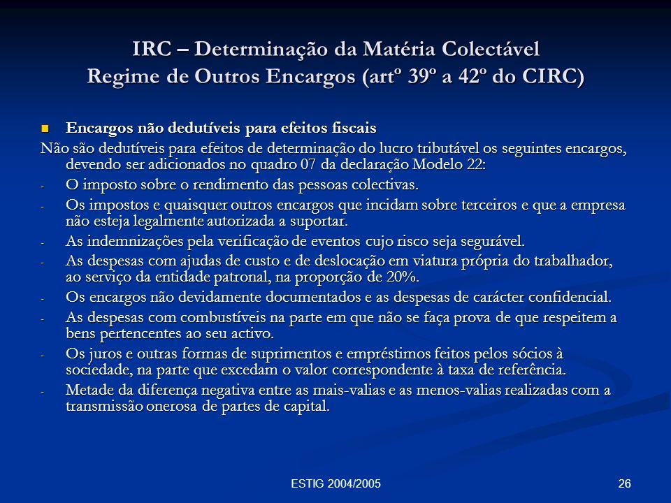 26ESTIG 2004/2005 IRC – Determinação da Matéria Colectável Regime de Outros Encargos (artº 39º a 42º do CIRC) Encargos não dedutíveis para efeitos fis