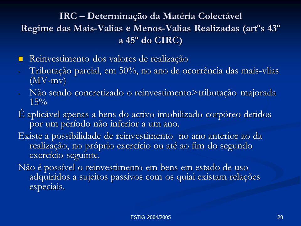 28ESTIG 2004/2005 IRC – Determinação da Matéria Colectável Regime das Mais-Valias e Menos-Valias Realizadas (artºs 43º a 45º do CIRC) Reinvestimento d
