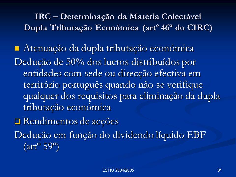 31ESTIG 2004/2005 IRC – Determinação da Matéria Colectável Dupla Tributação Económica (artº 46º do CIRC) Atenuação da dupla tributação económica Atenu