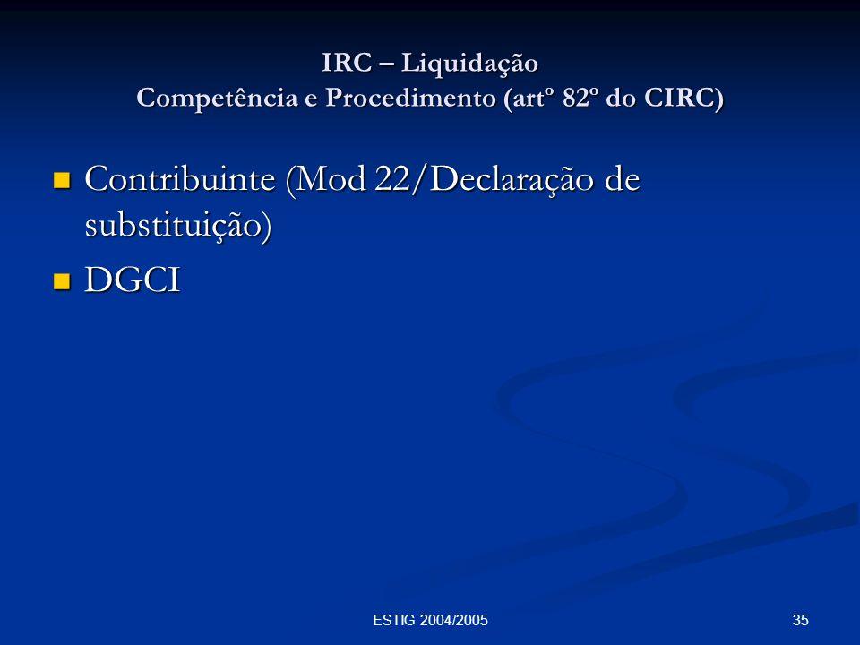 35ESTIG 2004/2005 IRC – Liquidação Competência e Procedimento (artº 82º do CIRC) Contribuinte (Mod 22/Declaração de substituição) Contribuinte (Mod 22