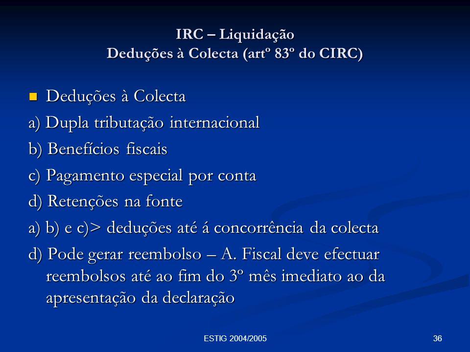 36ESTIG 2004/2005 IRC – Liquidação Deduções à Colecta (artº 83º do CIRC) Deduções à Colecta Deduções à Colecta a) Dupla tributação internacional b) Be