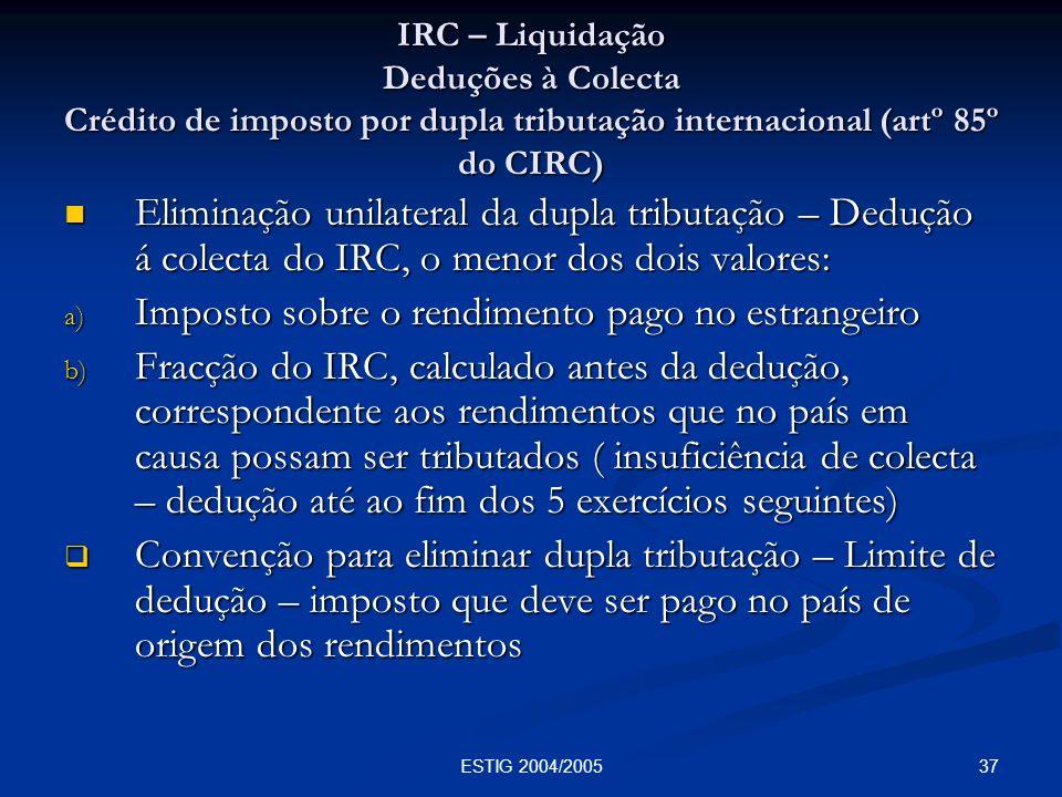 37ESTIG 2004/2005 IRC – Liquidação Deduções à Colecta Crédito de imposto por dupla tributação internacional (artº 85º do CIRC) Eliminação unilateral d
