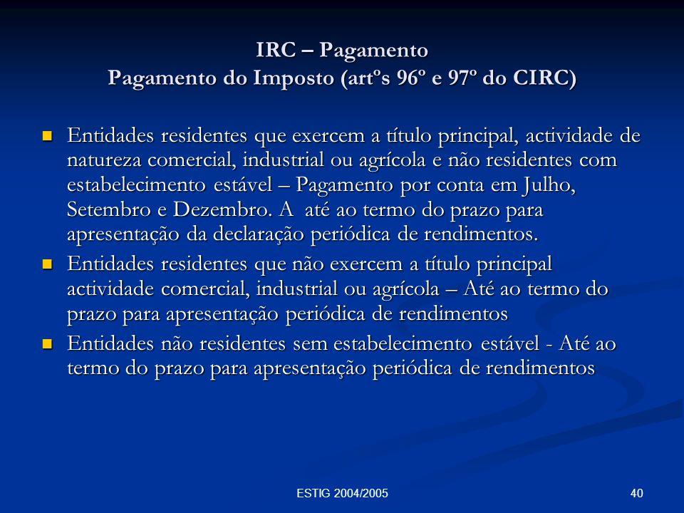 40ESTIG 2004/2005 IRC – Pagamento Pagamento do Imposto (artºs 96º e 97º do CIRC) Entidades residentes que exercem a título principal, actividade de na
