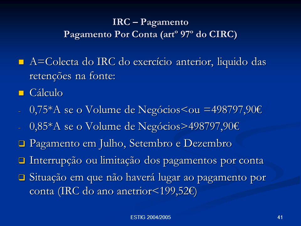 41ESTIG 2004/2005 IRC – Pagamento Pagamento Por Conta (artº 97º do CIRC) A=Colecta do IRC do exercício anterior, liquido das retenções na fonte: A=Col
