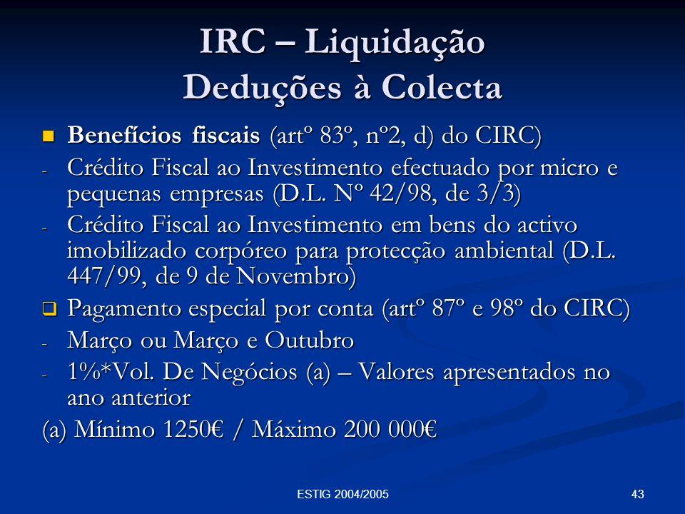 43ESTIG 2004/2005 IRC – Liquidação Deduções à Colecta Benefícios fiscais (artº 83º, nº2, d) do CIRC) Benefícios fiscais (artº 83º, nº2, d) do CIRC) -