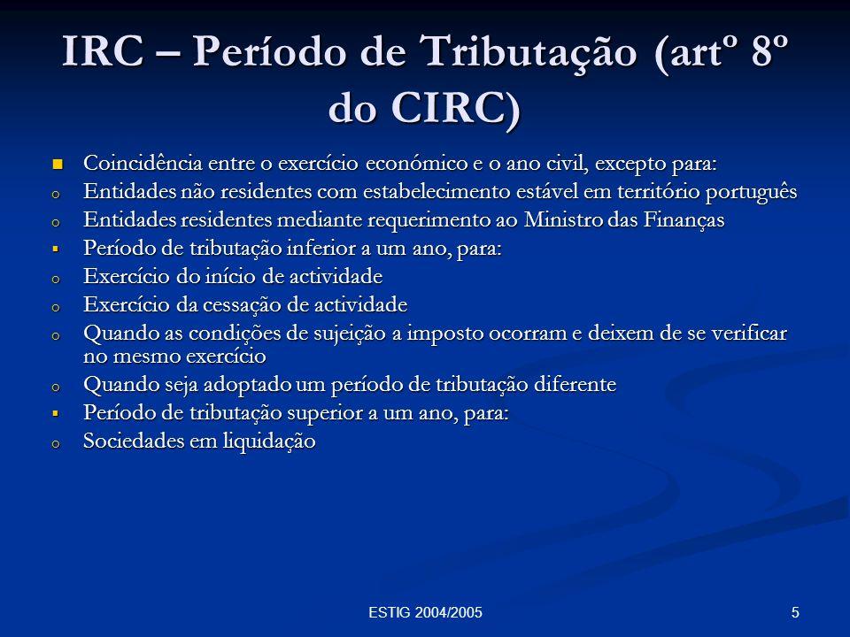 5ESTIG 2004/2005 IRC – Período de Tributação (artº 8º do CIRC) Coincidência entre o exercício económico e o ano civil, excepto para: Coincidência entr