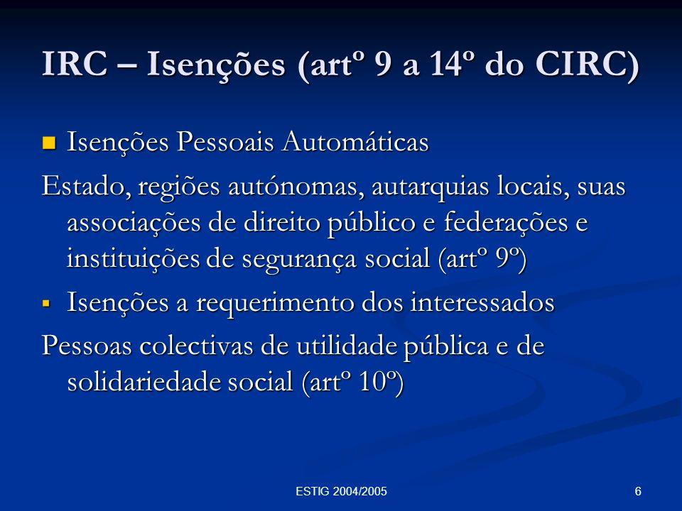 6ESTIG 2004/2005 IRC – Isenções (artº 9 a 14º do CIRC) Isenções Pessoais Automáticas Isenções Pessoais Automáticas Estado, regiões autónomas, autarqui