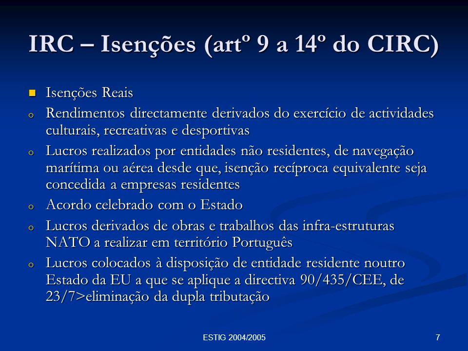 18ESTIG 2004/2005 IRC – Determinação da Matéria Colectável Valorimetria das existências (artºs 26º e 27º do CIRC) A valorimetria das existências influencia o RLE, assim, encontram-se definidos no CIRC os critérios fiscalmente aceites: A valorimetria das existências influencia o RLE, assim, encontram-se definidos no CIRC os critérios fiscalmente aceites: o Custos efectivos de aquisição ou produção o Custos padrões apurados de acordo com princípios técnicos e contabilísticos o Preços de venda deduzidos da margem normal de lucro o Valorimetrias especiais para as existências tidas como básicas ou normais.