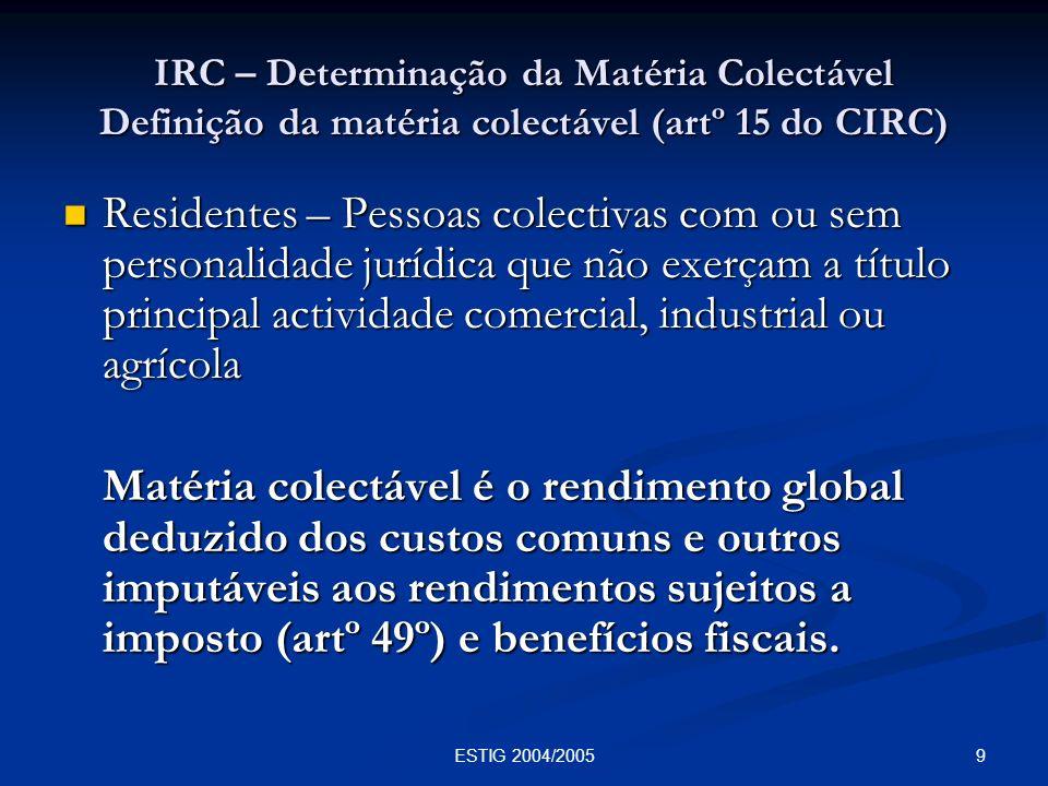 9ESTIG 2004/2005 IRC – Determinação da Matéria Colectável Definição da matéria colectável (artº 15 do CIRC) Residentes – Pessoas colectivas com ou sem