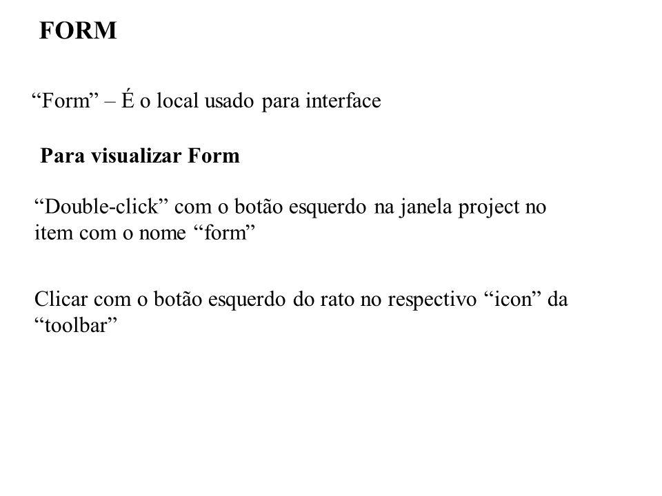 Form – É o local usado para interface FORM Para visualizar Form Double-click com o botão esquerdo na janela project no item com o nome form Clicar com o botão esquerdo do rato no respectivo icon da toolbar