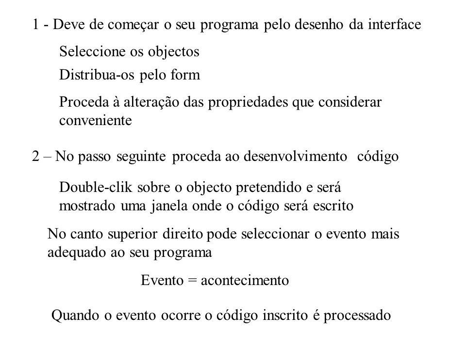 1 - Deve de começar o seu programa pelo desenho da interface Seleccione os objectos Distribua-os pelo form Proceda à alteração das propriedades que considerar conveniente 2 – No passo seguinte proceda ao desenvolvimento código Double-clik sobre o objecto pretendido e será mostrado uma janela onde o código será escrito No canto superior direito pode seleccionar o evento mais adequado ao seu programa Evento = acontecimento Quando o evento ocorre o código inscrito é processado