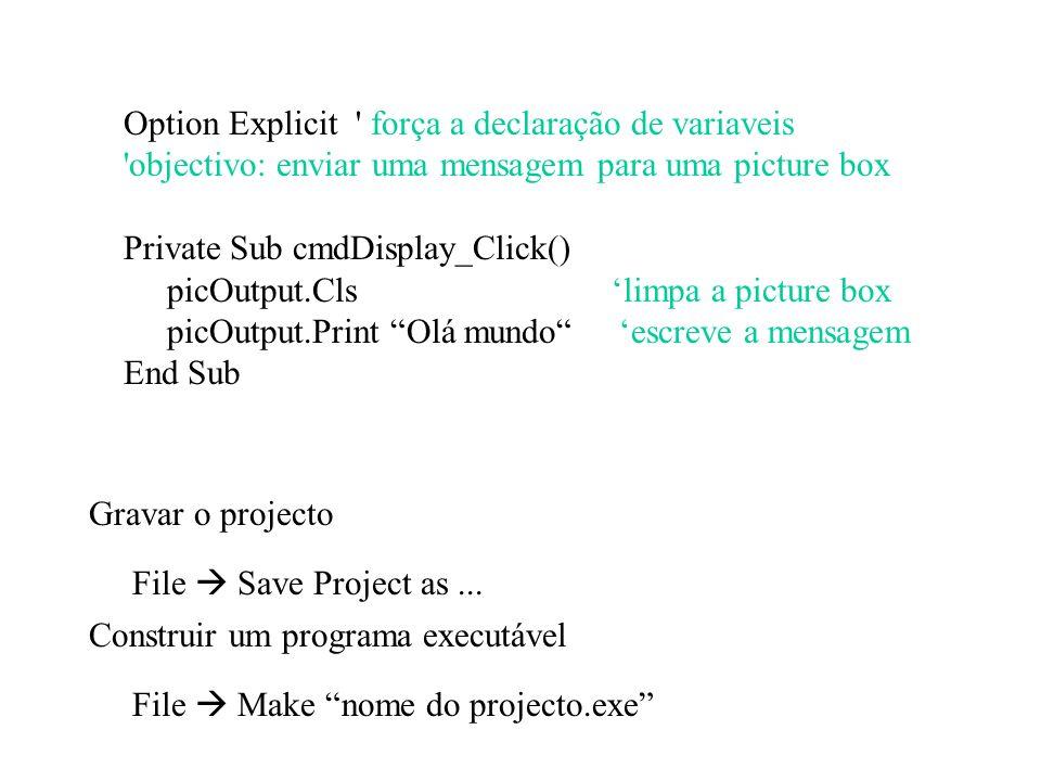 Option Explicit força a declaração de variaveis objectivo: enviar uma mensagem para uma picture box Private Sub cmdDisplay_Click() picOutput.Cls limpa a picture box picOutput.Print Olá mundo escreve a mensagem End Sub Construir um programa executável File Make nome do projecto.exe Gravar o projecto File Save Project as...