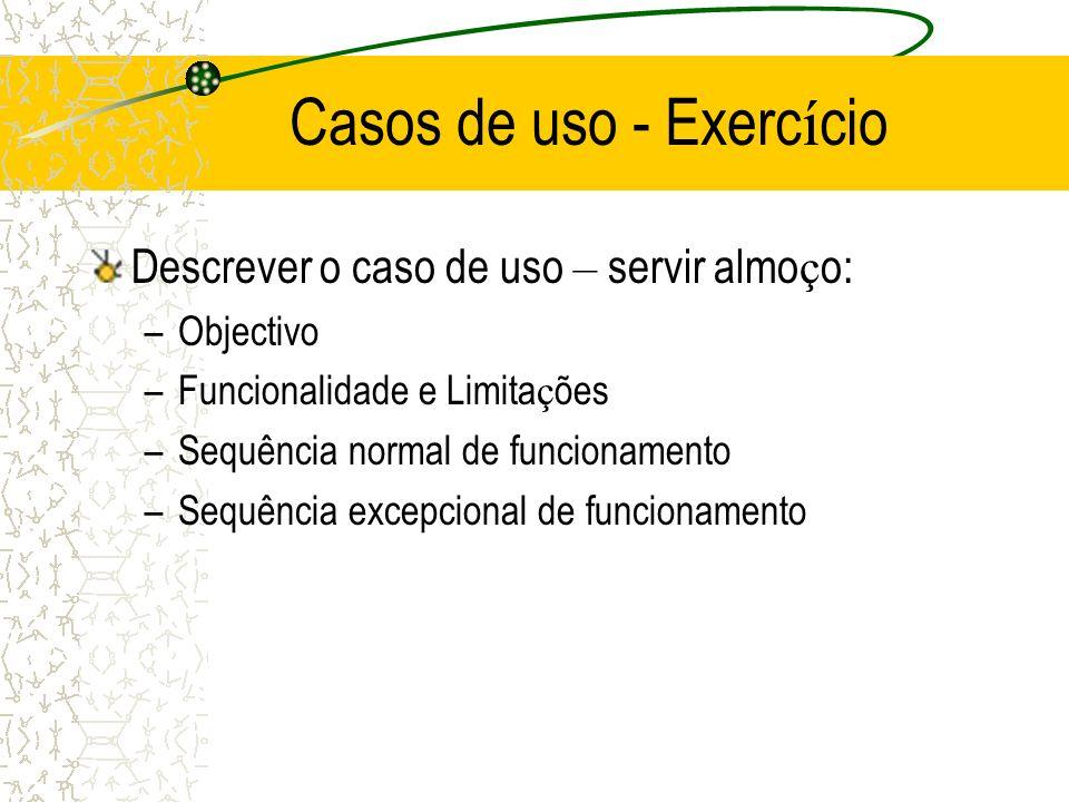 Casos de uso - Exerc í cio Descrever o caso de uso – servir almo ç o: –Objectivo –Funcionalidade e Limita ç ões –Sequência normal de funcionamento –Se
