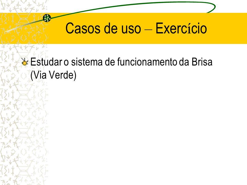 Casos de uso – Exerc í cio Estudar o sistema de funcionamento da Brisa (Via Verde)