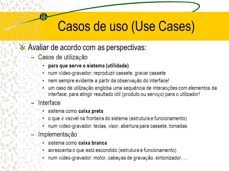 Casos de uso (Use Cases) Avaliar de acordo com as perspectivas: –Casos de utiliza ç ão para que serve o sistema (utilidade) num v í deo-gravador: repr