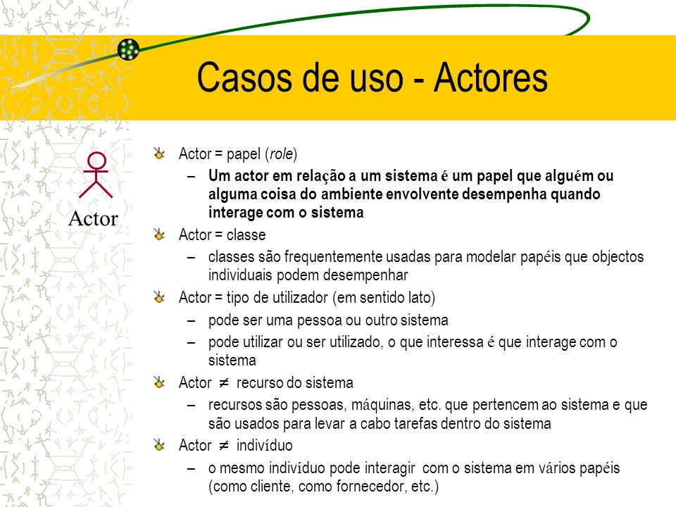 Casos de uso - Actores Actor = papel ( role ) – Um actor em rela ç ão a um sistema é um papel que algu é m ou alguma coisa do ambiente envolvente dese