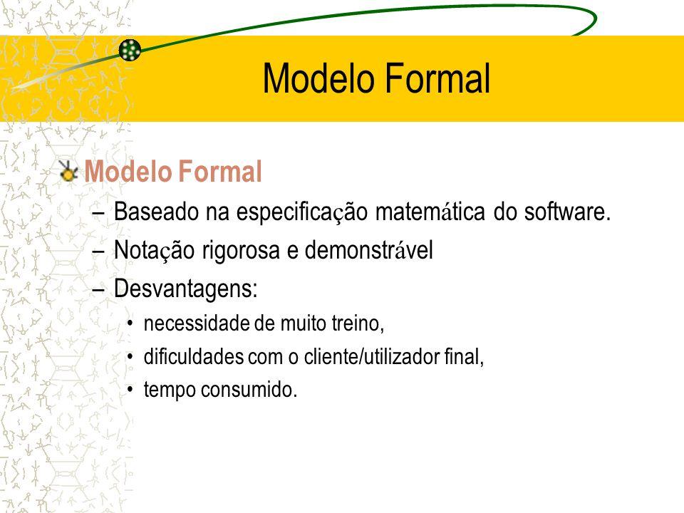 Modelo Formal –Baseado na especifica ç ão matem á tica do software. –Nota ç ão rigorosa e demonstr á vel –Desvantagens: necessidade de muito treino, d