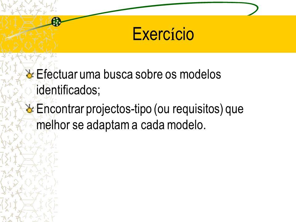 Efectuar uma busca sobre os modelos identificados; Encontrar projectos-tipo (ou requisitos) que melhor se adaptam a cada modelo. Exerc í cio