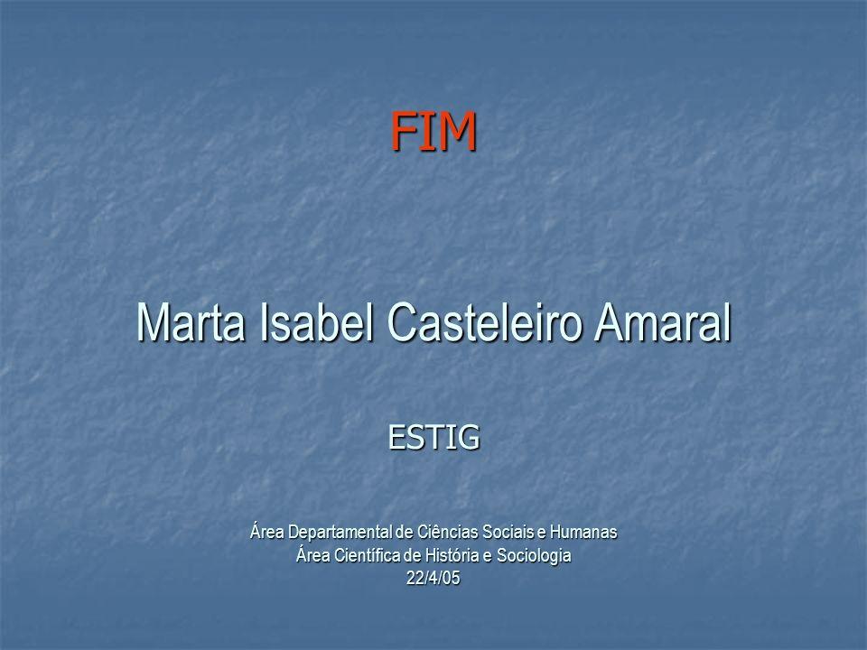 FIM Marta Isabel Casteleiro Amaral ESTIG Área Departamental de Ciências Sociais e Humanas Área Científica de História e Sociologia 22/4/05