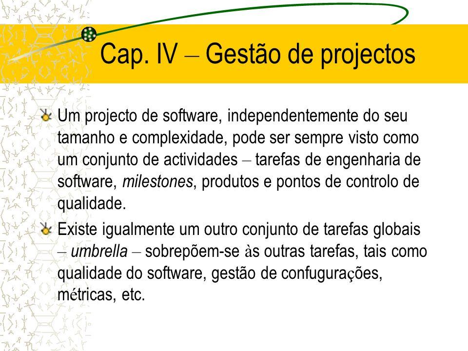 Cap. IV – Gestão de projectos Um projecto de software, independentemente do seu tamanho e complexidade, pode ser sempre visto como um conjunto de acti