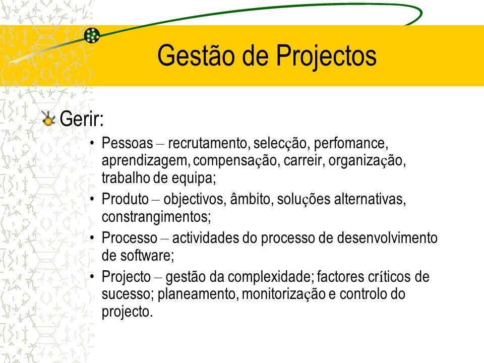Gestão de Projectos Gerir: Pessoas – recrutamento, selec ç ão, perfomance, aprendizagem, compensa ç ão, carreir, organiza ç ão, trabalho de equipa; Produto – objectivos, âmbito, solu ç ões alternativas, constrangimentos; Processo – actividades do processo de desenvolvimento de software; Projecto – gestão da complexidade; factores cr í ticos de sucesso; planeamento, monitoriza ç ão e controlo do projecto.