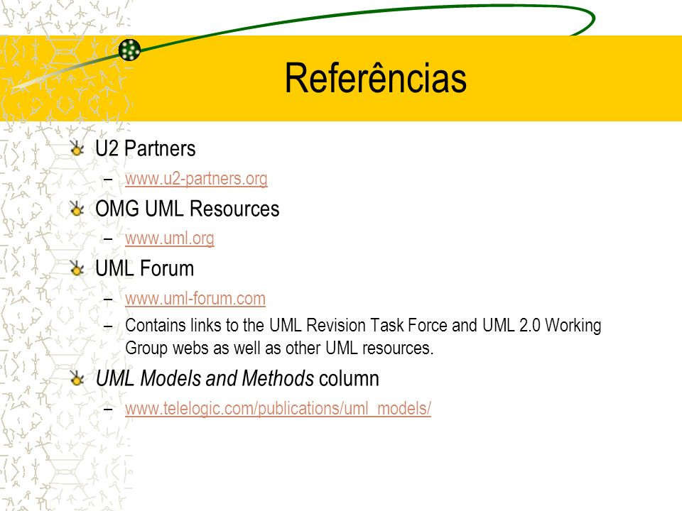 U2 Partners –www.u2-partners.orgwww.u2-partners.org OMG UML Resources –www.uml.orgwww.uml.org UML Forum –www.uml-forum.comwww.uml-forum.com –Contains links to the UML Revision Task Force and UML 2.0 Working Group webs as well as other UML resources.
