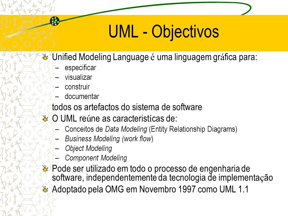Unified Modeling Language é uma linguagem gr á fica para: –especificar –visualizar –construir –documentar todos os artefactos do sistema de software O
