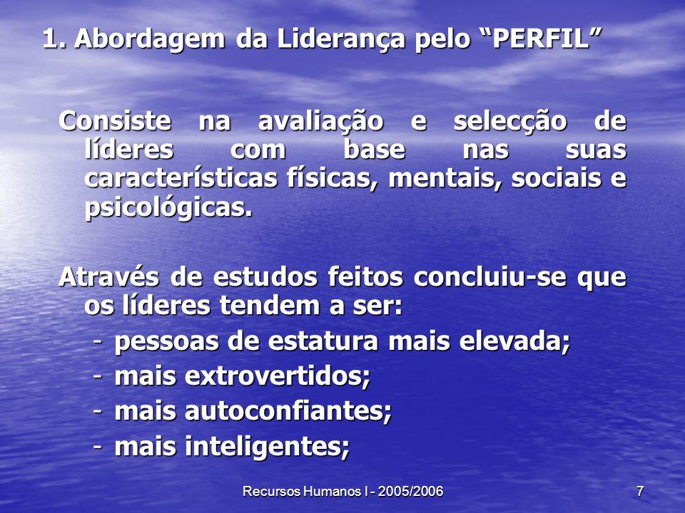 Recursos Humanos I - 2005/20067 1. Abordagem da Liderança pelo PERFIL Consiste na avaliação e selecção de líderes com base nas suas características fí