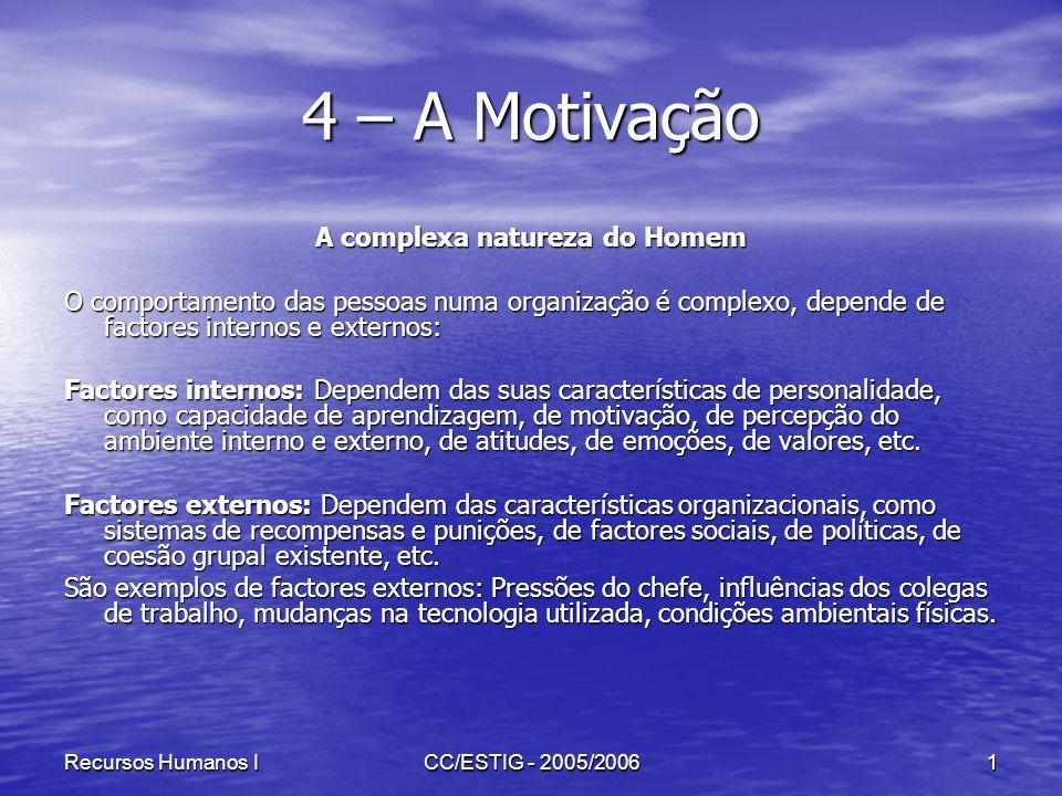 Recursos Humanos ICC/ESTIG - 2005/20061 4 – A Motivação A complexa natureza do Homem O comportamento das pessoas numa organização é complexo, depende