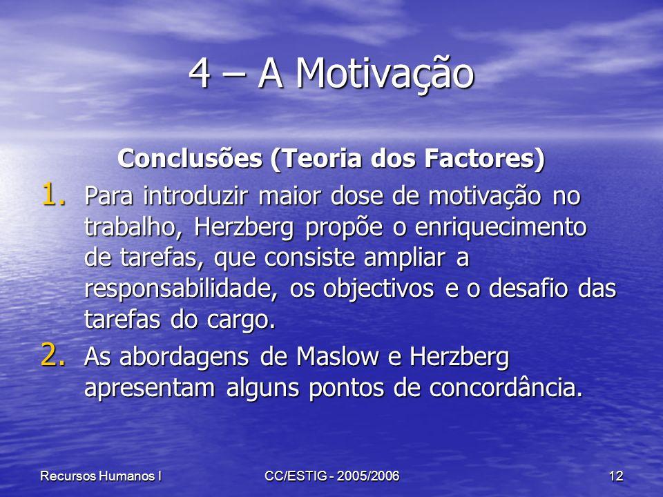 Recursos Humanos ICC/ESTIG - 2005/200612 4 – A Motivação Conclusões (Teoria dos Factores) 1. Para introduzir maior dose de motivação no trabalho, Herz