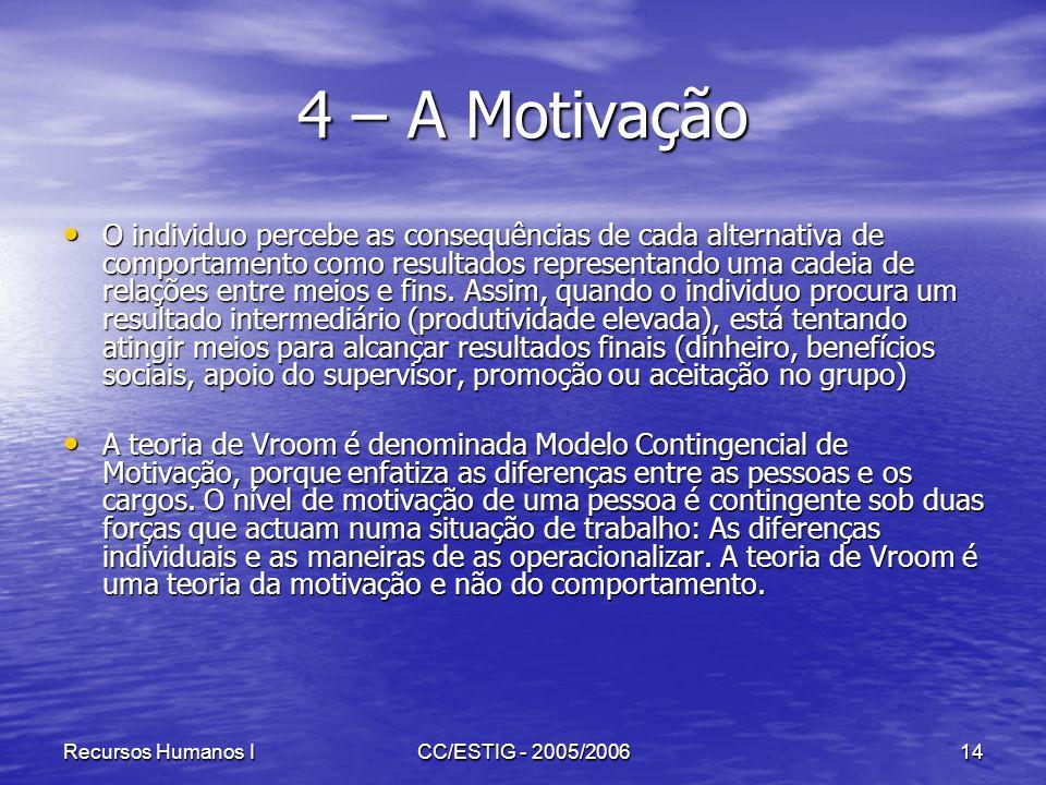 Recursos Humanos ICC/ESTIG - 2005/200614 4 – A Motivação O individuo percebe as consequências de cada alternativa de comportamento como resultados rep