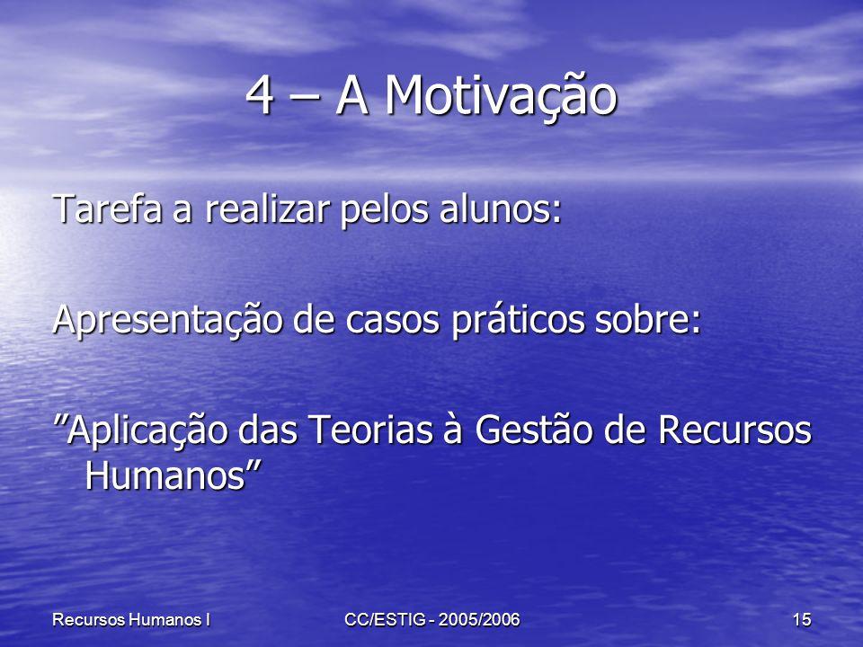 Recursos Humanos ICC/ESTIG - 2005/200615 4 – A Motivação Tarefa a realizar pelos alunos: Apresentação de casos práticos sobre: Aplicação das Teorias à