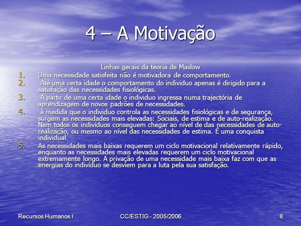 Recursos Humanos ICC/ESTIG - 2005/20068 4 – A Motivação Linhas gerais da teoria de Maslow 1. Uma necessidade satisfeita não é motivadora de comportame