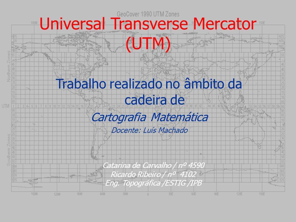 Universal Transverse Mercator (UTM) Trabalho realizado no âmbito da cadeira de Cartografia Matemática Docente: Luís Machado Catarina de Carvalho / nº